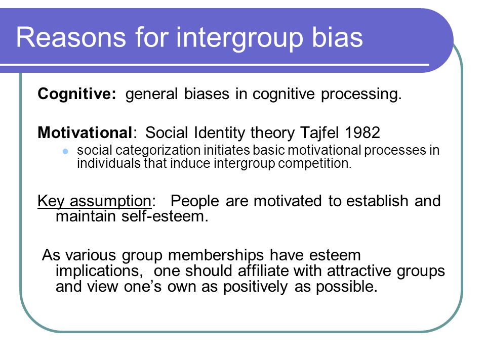 Reasons for intergroup bias Cognitive: general biases in cognitive processing.