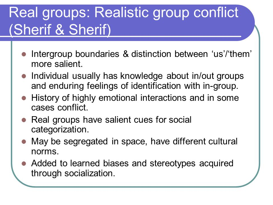 Real groups: Realistic group conflict (Sherif & Sherif) Intergroup boundaries & distinction between 'us'/'them' more salient.
