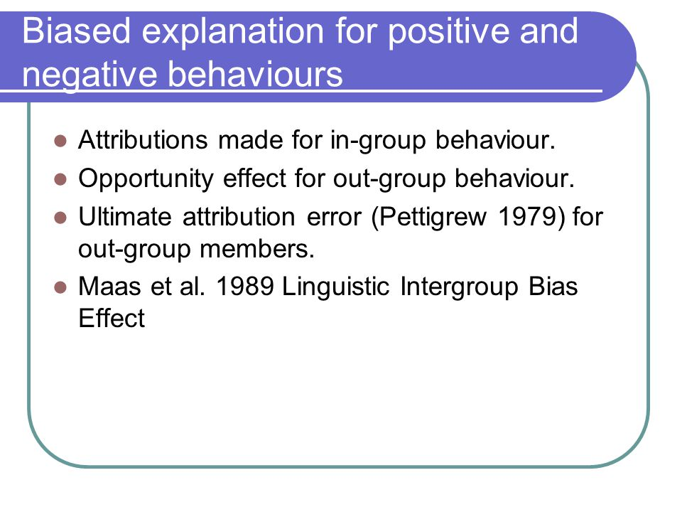 Biased explanation for positive and negative behaviours Attributions made for in-group behaviour.