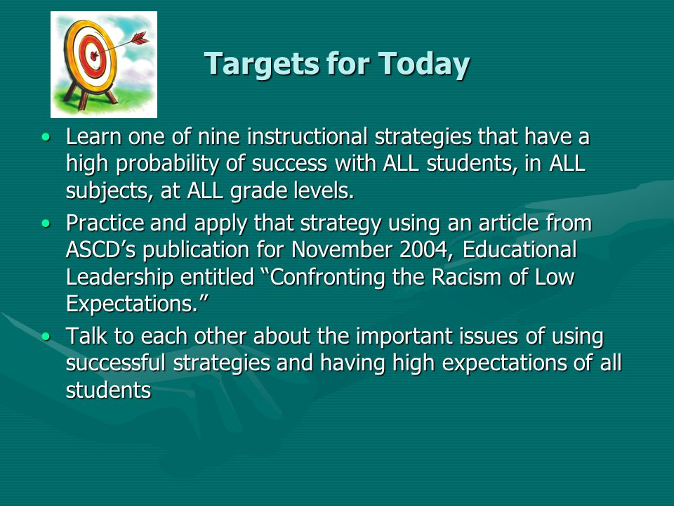 Targets for Today Learn one of nine instructional strategies that have a high probability of success with ALL students, in ALL subjects, at ALL grade levels.