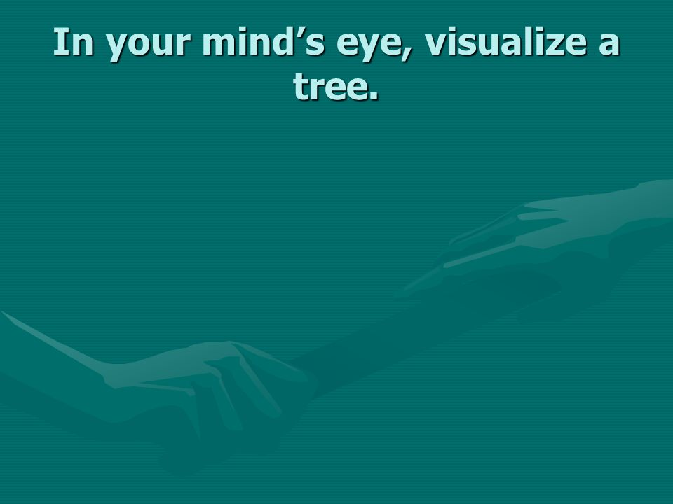 In your mind's eye, visualize a tree.