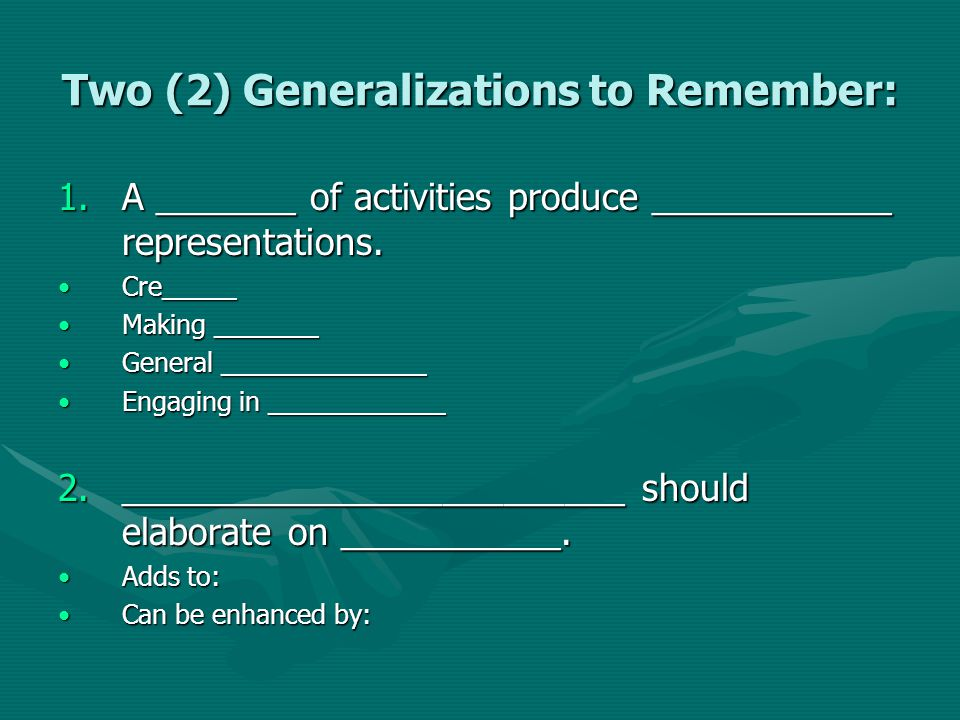 Two (2) Generalizations to Remember: 1.A _______ of activities produce ____________ representations. Cre_____Cre_____ Making _______Making _______ Gen