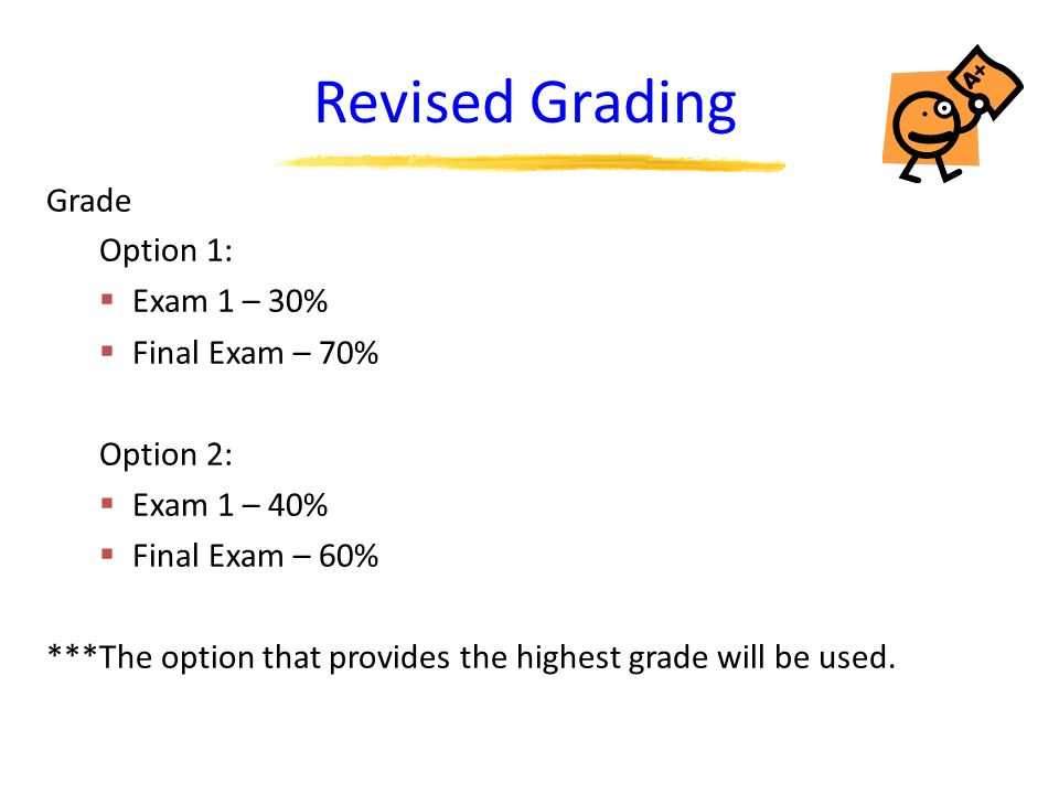 Revised Grading Grade Option 1:  Exam 1 – 30%  Final Exam – 70% Option 2:  Exam 1 – 40%  Final Exam – 60% ***The option that provides the highest grade will be used.