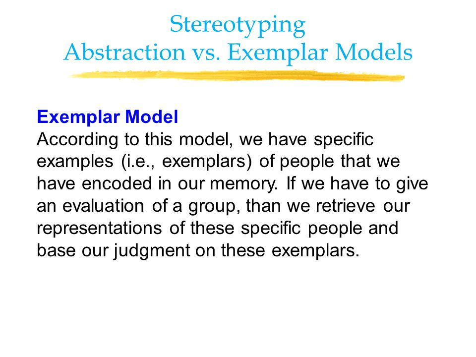 Exemplar Model According to this model, we have specific examples (i.e., exemplars) of people that we have encoded in our memory.