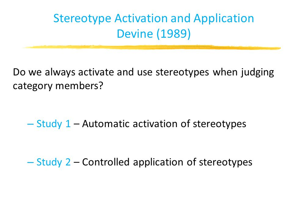Stereotype Activation and Application Devine (1989) Do we always activate and use stereotypes when judging category members.