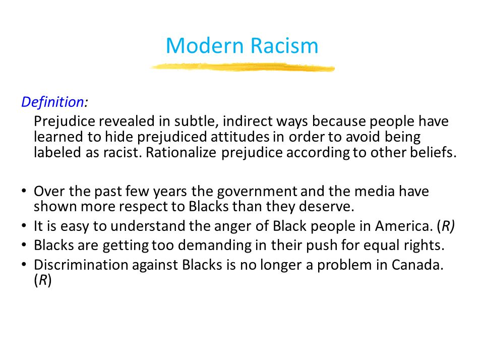 Modern Racism Definition: Prejudice revealed in subtle, indirect ways because people have learned to hide prejudiced attitudes in order to avoid being labeled as racist.