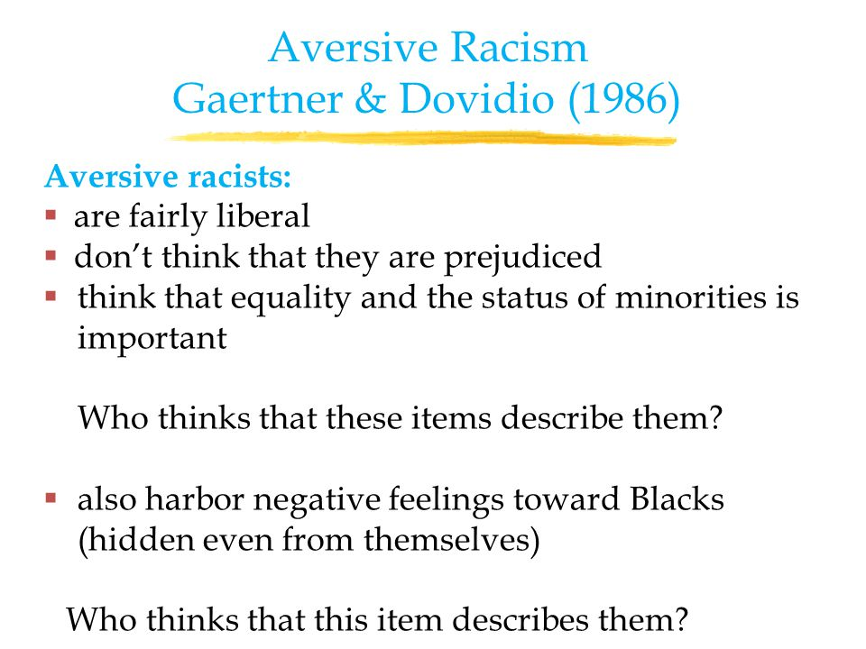 Aversive racists:  are fairly liberal  don't think that they are prejudiced  think that equality and the status of minorities is important Who thinks that these items describe them.