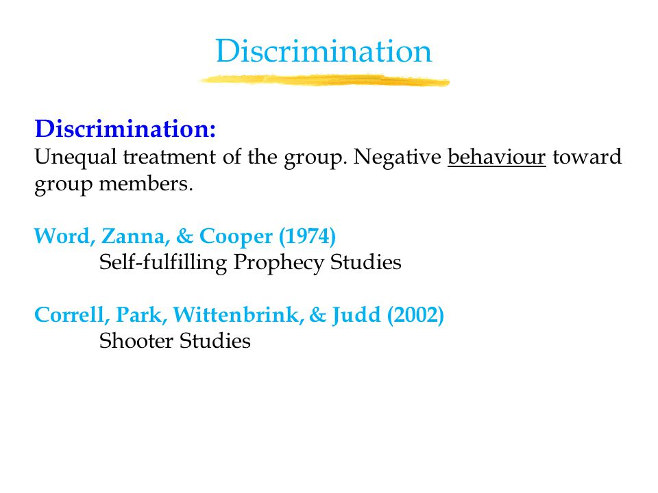 Discrimination: Unequal treatment of the group. Negative behaviour toward group members.