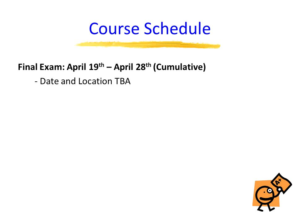 Course Schedule Final Exam: April 19 th – April 28 th (Cumulative) - Date and Location TBA