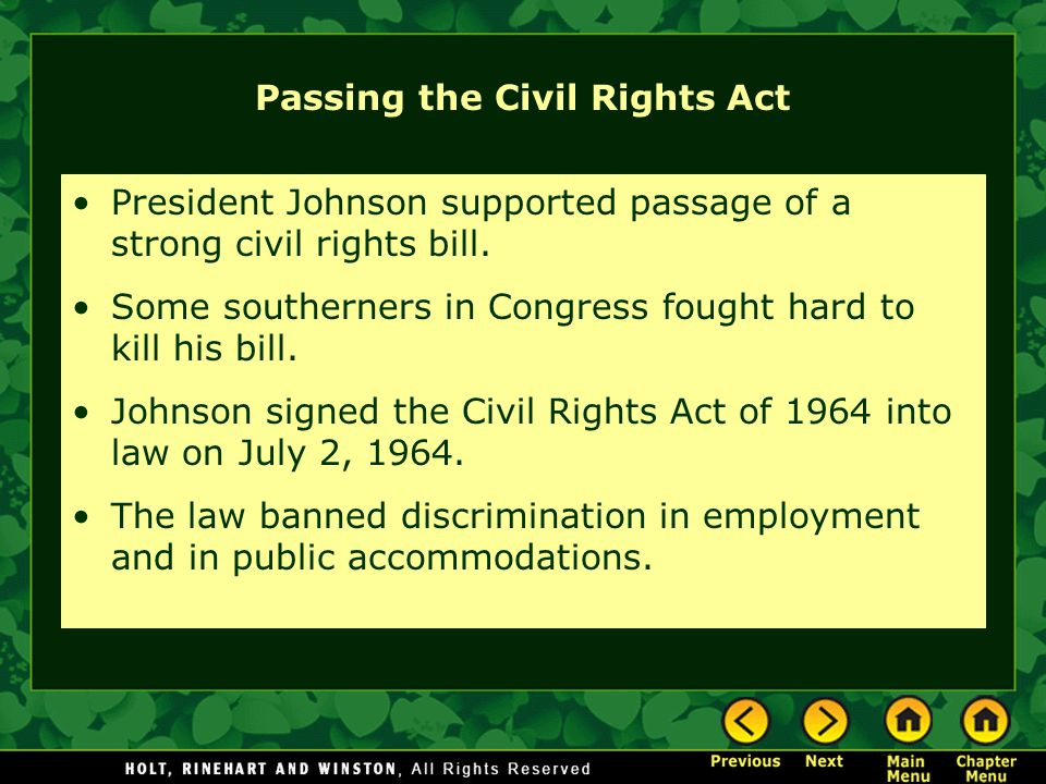 Passing the Civil Rights Act President Johnson supported passage of a strong civil rights bill. Some southerners in Congress fought hard to kill his b