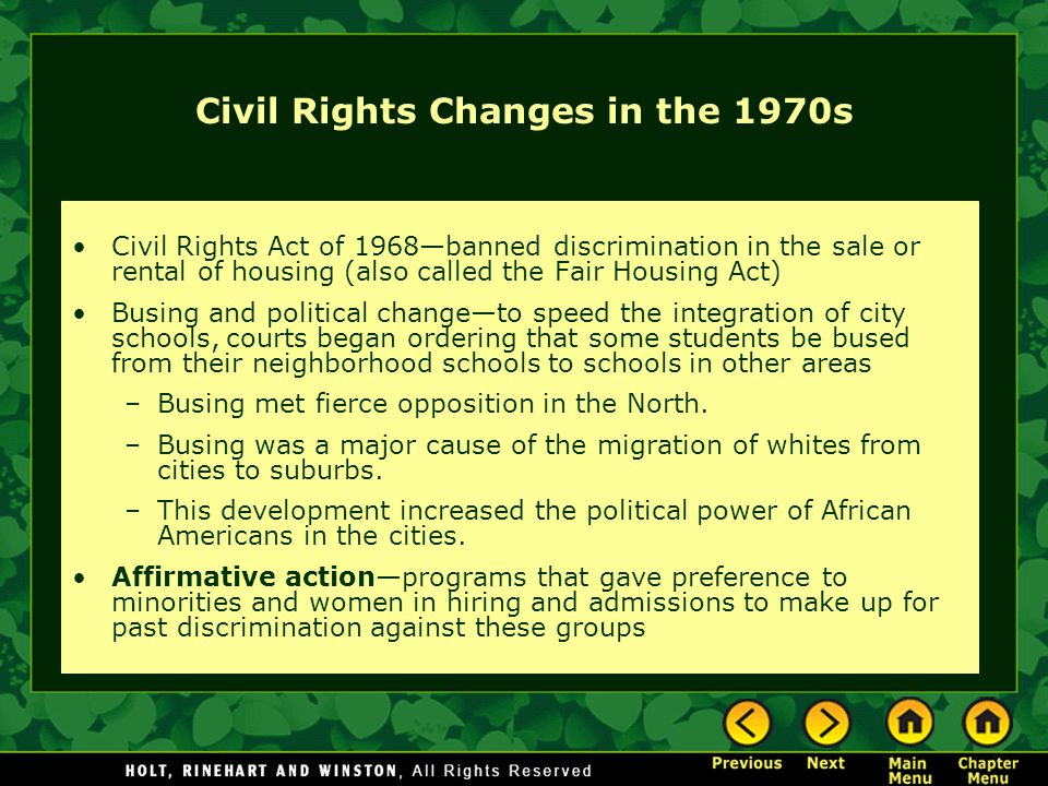 Civil Rights Changes in the 1970s Civil Rights Act of 1968—banned discrimination in the sale or rental of housing (also called the Fair Housing Act) B