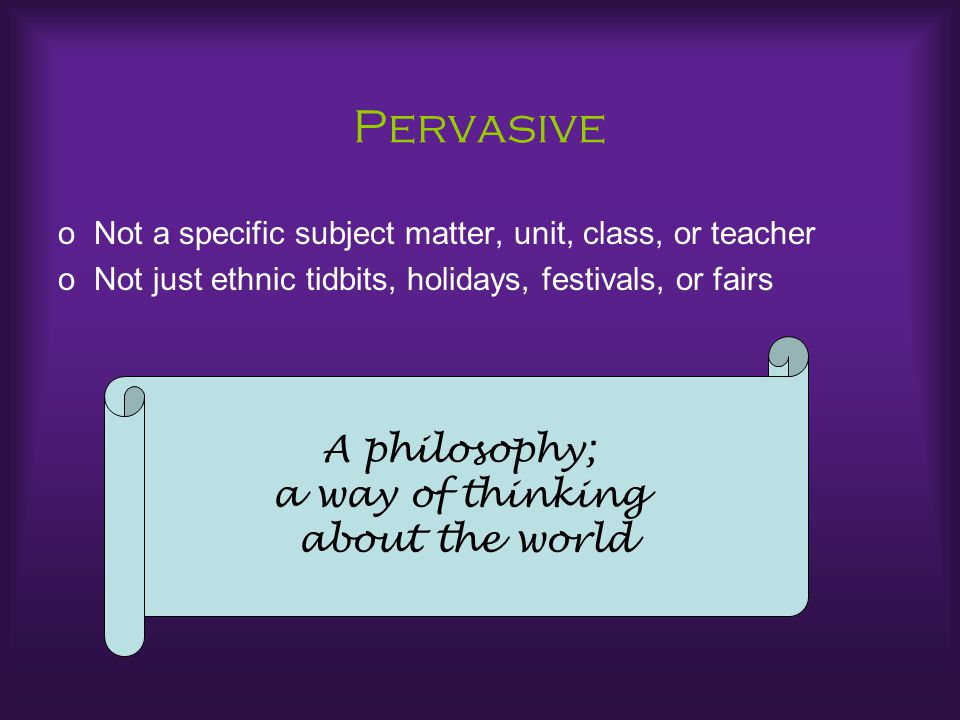 Pervasive oNot a specific subject matter, unit, class, or teacher oNot just ethnic tidbits, holidays, festivals, or fairs A philosophy; a way of think
