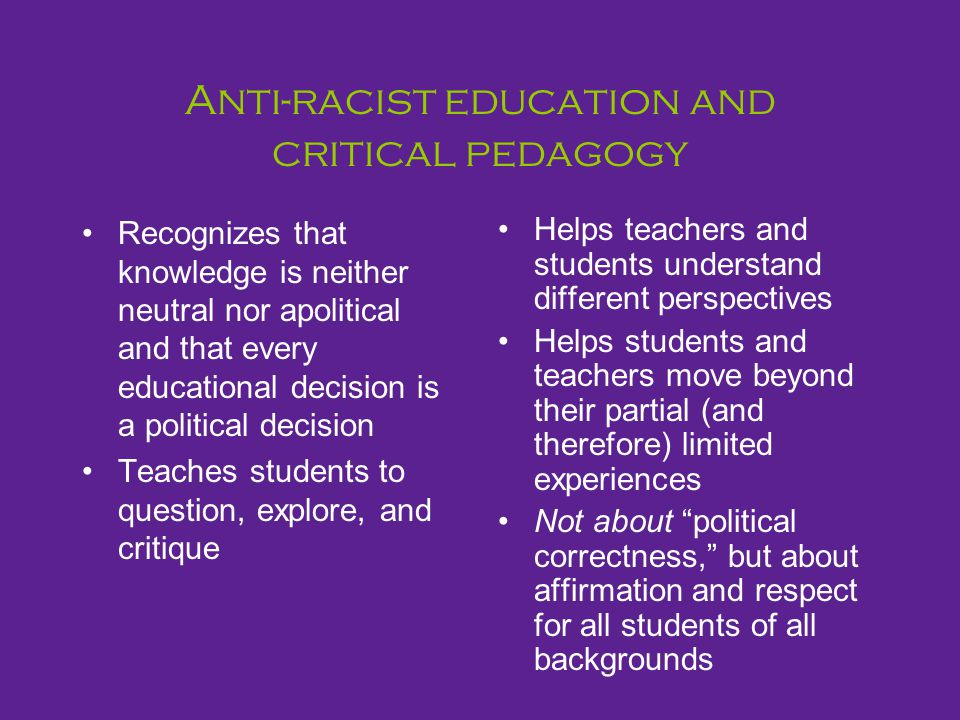 Anti-racist education and critical pedagogy Recognizes that knowledge is neither neutral nor apolitical and that every educational decision is a polit