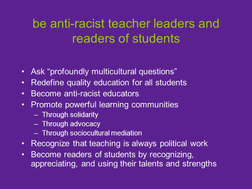 "be anti-racist teacher leaders and readers of students Ask ""profoundly multicultural questions"" Redefine quality education for all students Become ant"