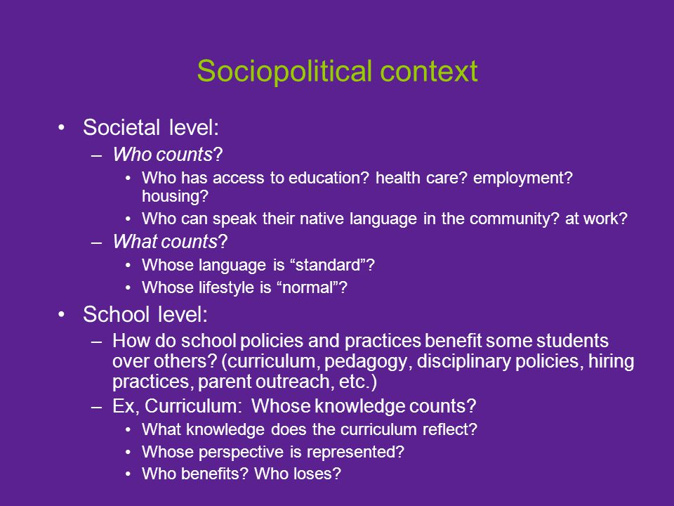 Sociopolitical context Societal level: –Who counts? Who has access to education? health care? employment? housing? Who can speak their native language