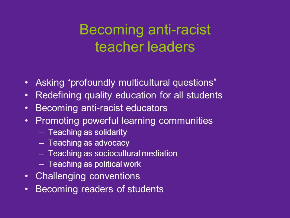 "Becoming anti-racist teacher leaders Asking ""profoundly multicultural questions"" Redefining quality education for all students Becoming anti-racist ed"