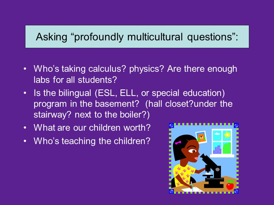 "Asking ""profoundly multicultural questions"" Who's taking calculus? physics? Are there enough labs for all students? Is the bilingual (ESL, ELL, or spe"