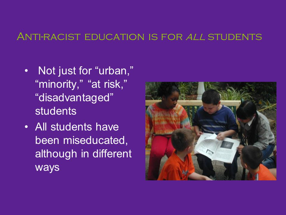 Anti-racist education is for all students Not just for urban, minority, at risk, disadvantaged students All students have been miseducated, although in different ways