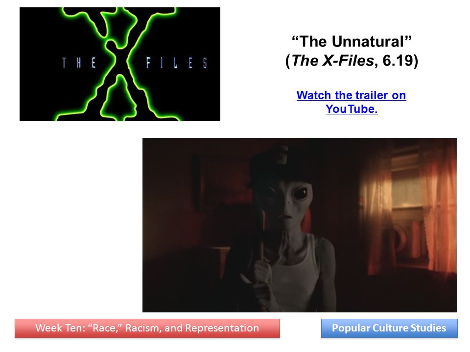 Week Ten: Race, Racism, and Representation Popular Culture Studies The Unnatural (The X-Files, 6.19) Watch the trailer on YouTube.