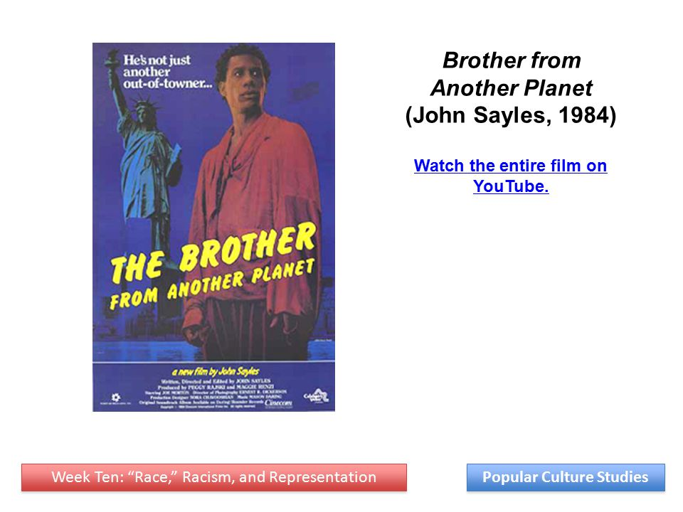 Week Ten: Race, Racism, and Representation Popular Culture Studies Brother from Another Planet (John Sayles, 1984) Watch the entire film on YouTube.