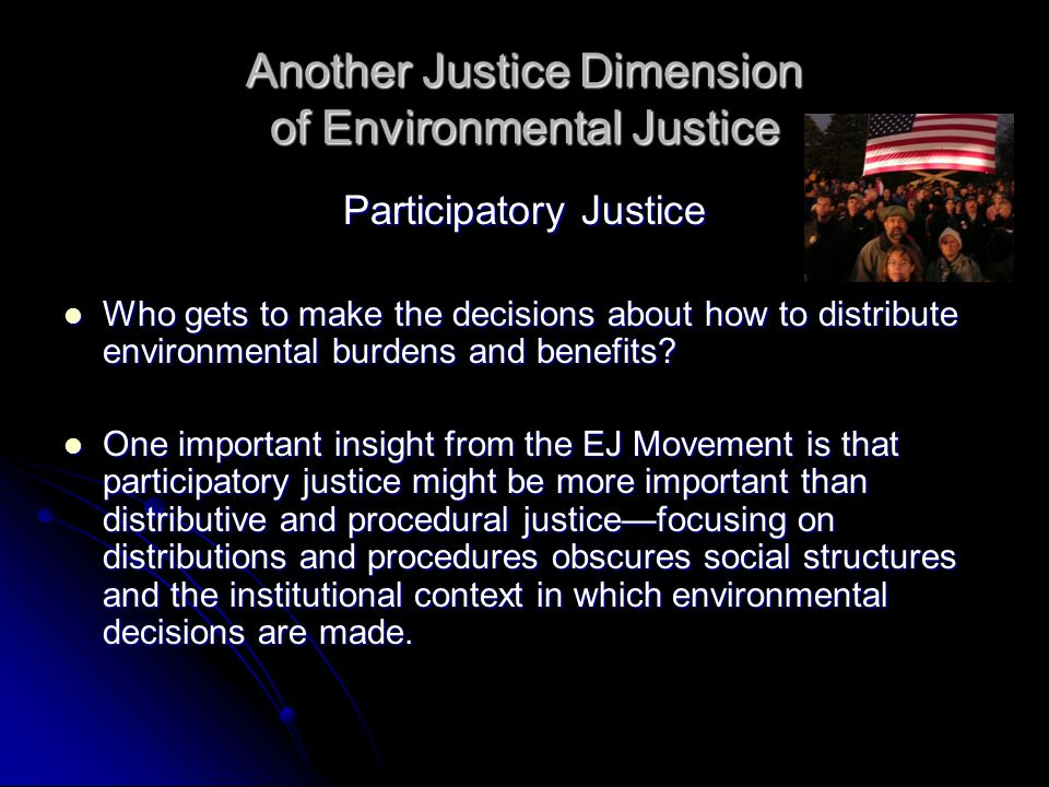 Another Justice Dimension of Environmental Justice Participatory Justice Who gets to make the decisions about how to distribute environmental burdens