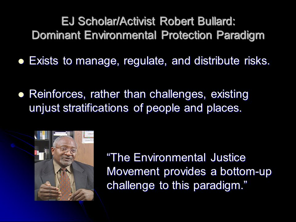 EJ Scholar/Activist Robert Bullard: Dominant Environmental Protection Paradigm Exists to manage, regulate, and distribute risks. Exists to manage, reg