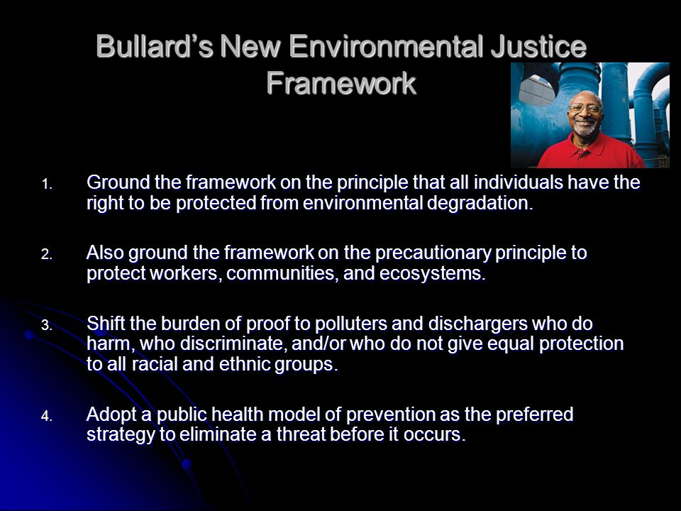 Bullard's New Environmental Justice Framework 1. Ground the framework on the principle that all individuals have the right to be protected from enviro