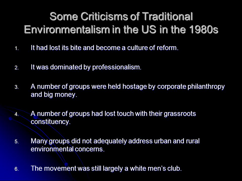 Some Criticisms of Traditional Environmentalism in the US in the 1980s 1. It had lost its bite and become a culture of reform. 2. It was dominated by
