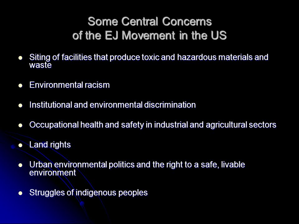 Some Central Concerns of the EJ Movement in the US Siting of facilities that produce toxic and hazardous materials and waste Siting of facilities that