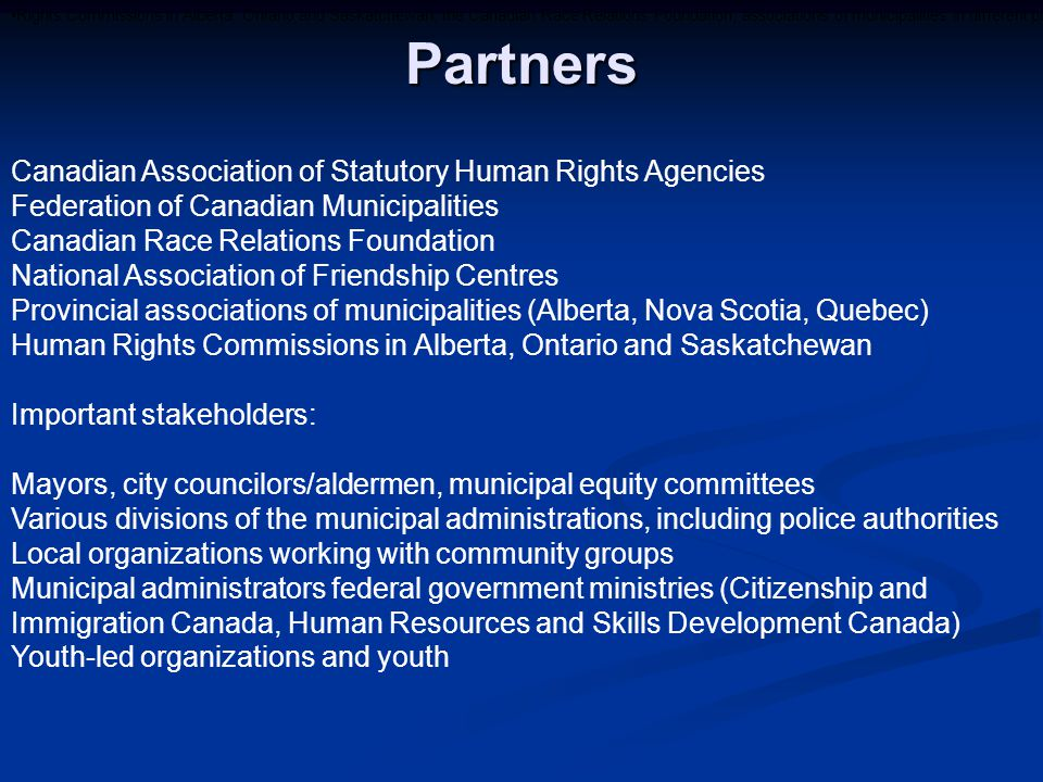 Rights Commissions in Alberta, Ontario and Saskatchewan; the Canadian Race Relations Foundation; associations of municipalities in different provinces; and the National Association of Friendship Centres for Aboriginal peoples.Partners Canadian Association of Statutory Human Rights Agencies Federation of Canadian Municipalities Canadian Race Relations Foundation National Association of Friendship Centres Provincial associations of municipalities (Alberta, Nova Scotia, Quebec) Human Rights Commissions in Alberta, Ontario and Saskatchewan Important stakeholders: Mayors, city councilors/aldermen, municipal equity committees Various divisions of the municipal administrations, including police authorities Local organizations working with community groups Municipal administrators federal government ministries (Citizenship and Immigration Canada, Human Resources and Skills Development Canada) Youth-led organizations and youth