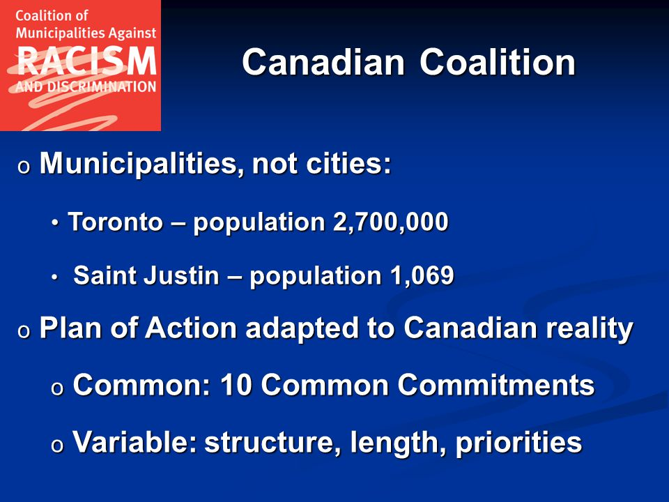 Canadian Coalition o Municipalities, not cities: Toronto – population 2,700,000 Toronto – population 2,700,000 Saint Justin – population 1,069 Saint Justin – population 1,069 o Plan of Action adapted to Canadian reality o Common: 10 Common Commitments o Variable: structure, length, priorities