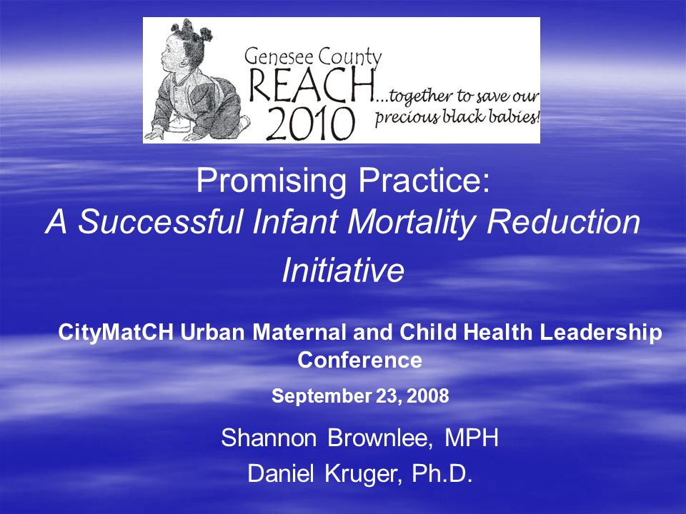 Promising Practice: A Successful Infant Mortality Reduction Initiative Shannon Brownlee, MPH Daniel Kruger, Ph.D. CityMatCH Urban Maternal and Child H