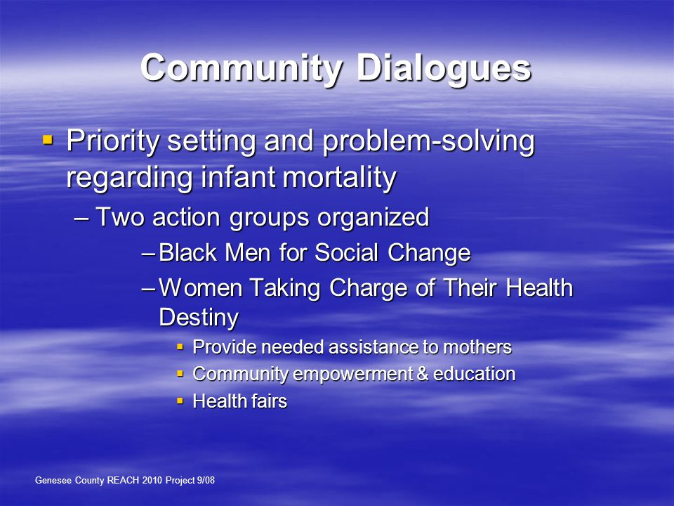 Community Dialogues  Priority setting and problem-solving regarding infant mortality –Two action groups organized –Black Men for Social Change –Women