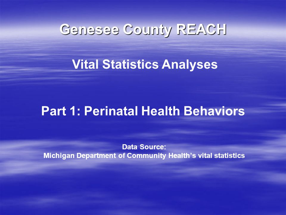 Genesee County REACH Part 1: Perinatal Health Behaviors Vital Statistics Analyses Data Source: Michigan Department of Community Health's vital statist