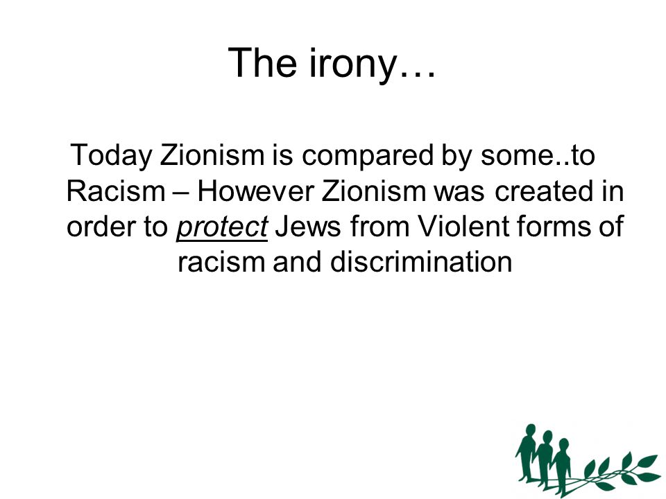 The irony… Today Zionism is compared by some..to Racism – However Zionism was created in order to protect Jews from Violent forms of racism and discrimination