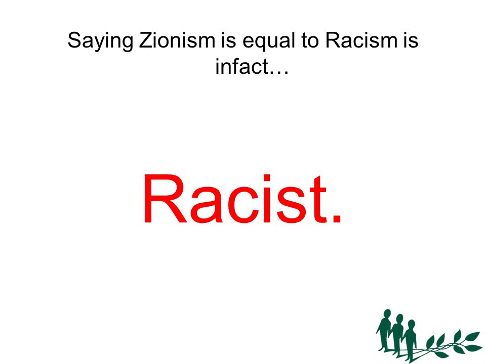 Saying Zionism is equal to Racism is infact… Racist.