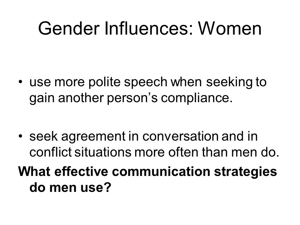 Gender Influences: Women use more polite speech when seeking to gain another person's compliance. seek agreement in conversation and in conflict situa