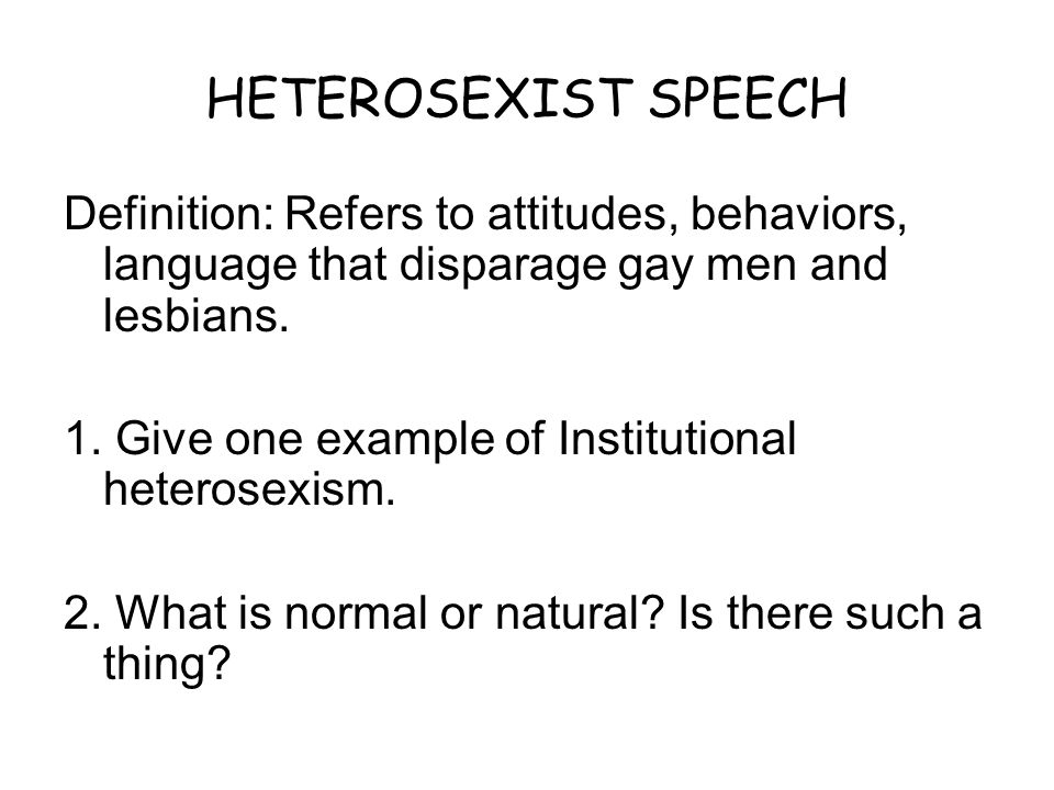 HETEROSEXIST SPEECH Definition: Refers to attitudes, behaviors, language that disparage gay men and lesbians. 1. Give one example of Institutional het
