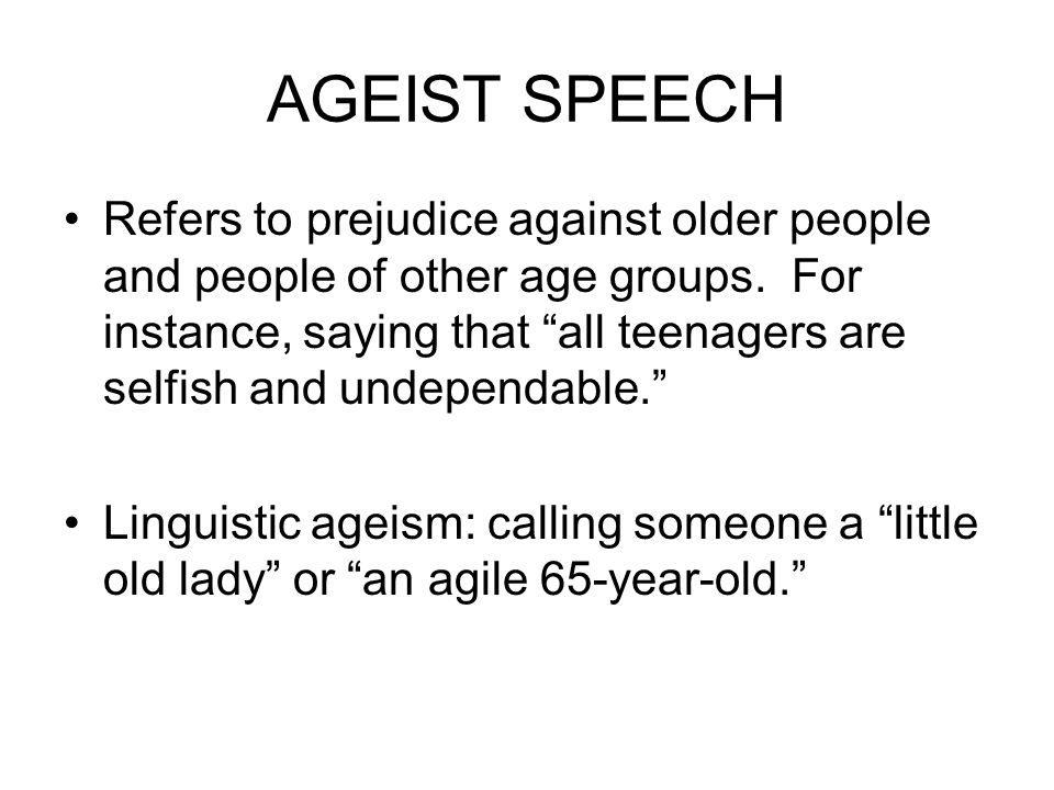 AGEIST SPEECH Refers to prejudice against older people and people of other age groups.