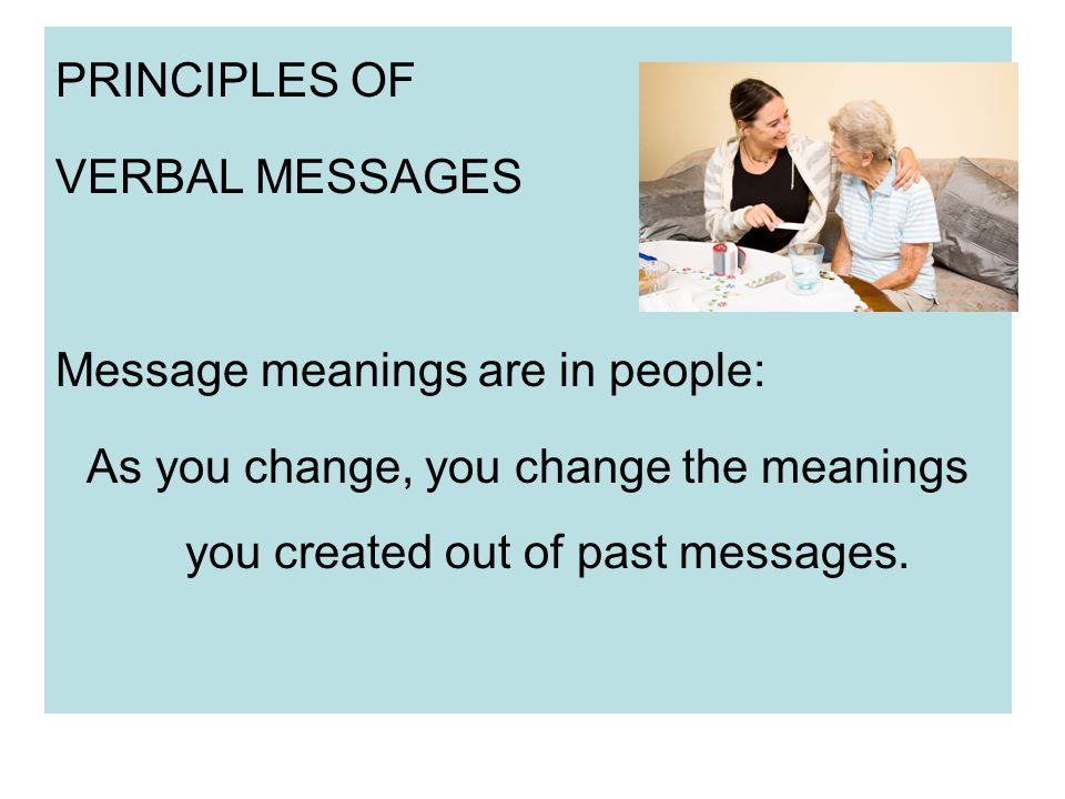 PRINCIPLES OF VERBAL MESSAGES Message meanings are in people: As you change, you change the meanings you created out of past messages.
