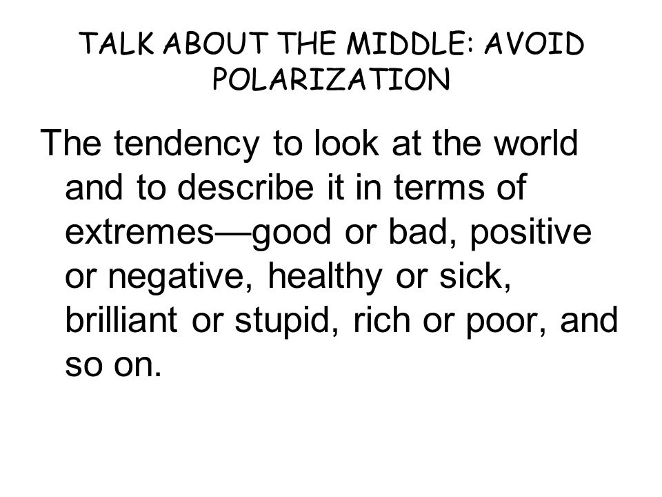 TALK ABOUT THE MIDDLE: AVOID POLARIZATION The tendency to look at the world and to describe it in terms of extremes—good or bad, positive or negative, healthy or sick, brilliant or stupid, rich or poor, and so on.