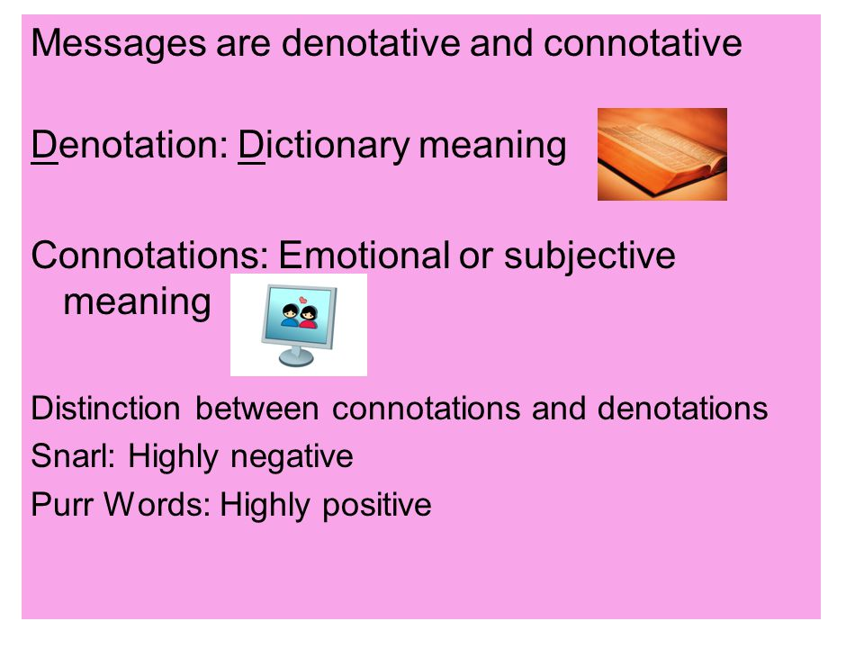 Messages are denotative and connotative Denotation: Dictionary meaning Connotations: Emotional or subjective meaning Distinction between connotations