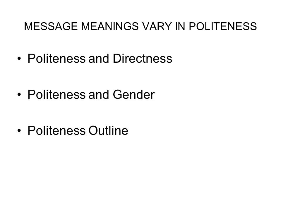 MESSAGE MEANINGS VARY IN POLITENESS Politeness and Directness Politeness and Gender Politeness Outline