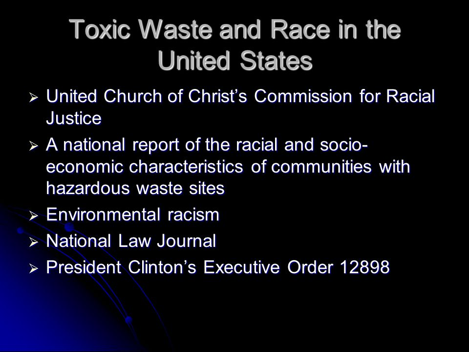 Toxic Waste and Race in the United States  United Church of Christ's Commission for Racial Justice  A national report of the racial and socio- economic characteristics of communities with hazardous waste sites  Environmental racism  National Law Journal  President Clinton's Executive Order 12898