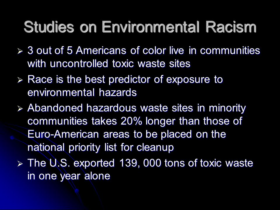 Studies on Environmental Racism  3 out of 5 Americans of color live in communities with uncontrolled toxic waste sites  Race is the best predictor of exposure to environmental hazards  Abandoned hazardous waste sites in minority communities takes 20% longer than those of Euro-American areas to be placed on the national priority list for cleanup  The U.S.