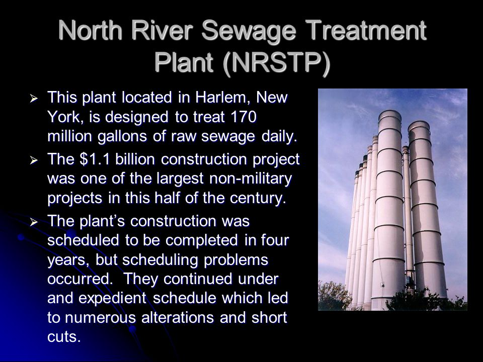 North River Sewage Treatment Plant (NRSTP)  This plant located in Harlem, New York, is designed to treat 170 million gallons of raw sewage daily.