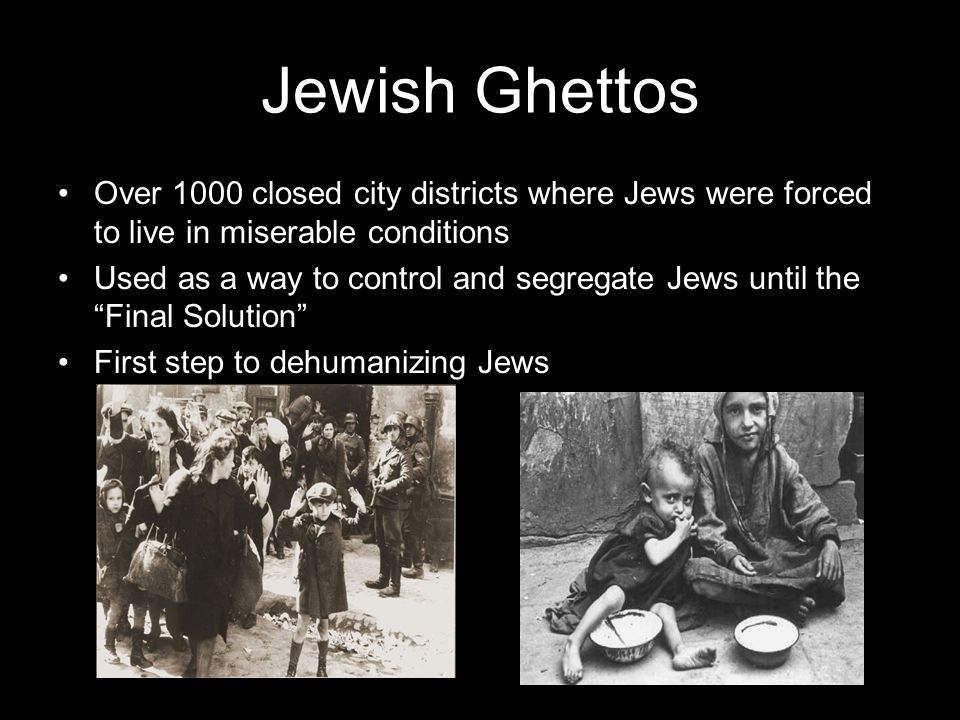 Jewish Ghettos Over 1000 closed city districts where Jews were forced to live in miserable conditions Used as a way to control and segregate Jews unti