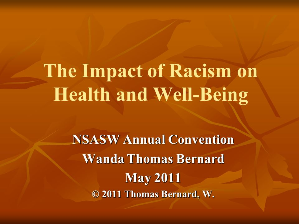 The Impact of Racism on Health and Well-Being NSASW Annual Convention Wanda Thomas Bernard May 2011 © 2011 Thomas Bernard, W.