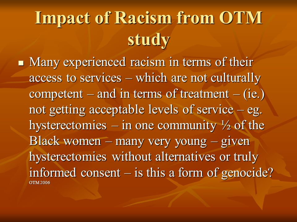 Impact of Racism from OTM study Many experienced racism in terms of their access to services – which are not culturally competent – and in terms of treatment – (ie.) not getting acceptable levels of service – eg.