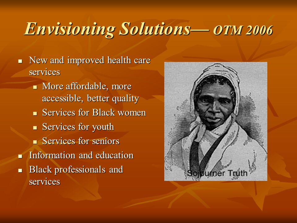 Envisioning Solutions— OTM 2006 New and improved health care services New and improved health care services More affordable, more accessible, better quality More affordable, more accessible, better quality Services for Black women Services for Black women Services for youth Services for youth Services for seniors Services for seniors Information and education Information and education Black professionals and services Black professionals and services